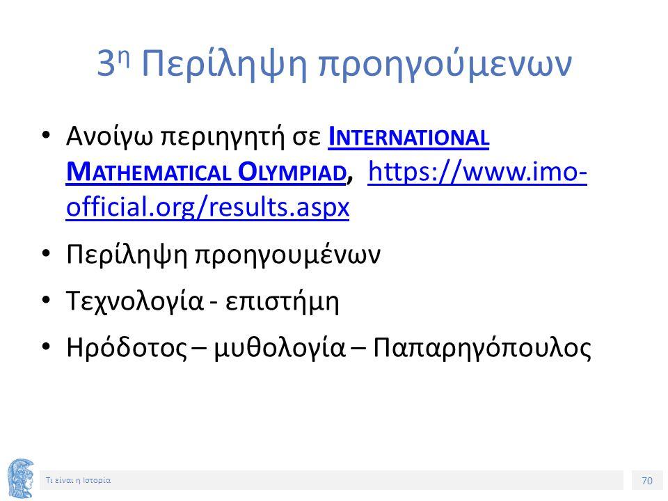 70 Τι είναι η Ιστορία 3 η Περίληψη προηγούμενων Ανοίγω περιηγητή σε I NTERNATIONAL M ATHEMATICAL O LYMPIAD, https://www.imo- official.org/results.aspxI NTERNATIONAL M ATHEMATICAL O LYMPIADhttps://www.imo- official.org/results.aspx Περίληψη προηγουμένων Τεχνολογία - επιστήμη Ηρόδοτος – μυθολογία – Παπαρηγόπουλος