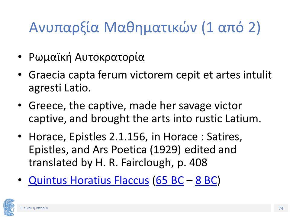 74 Τι είναι η Ιστορία Ανυπαρξία Μαθηματικών (1 από 2) Ρωμαϊκή Αυτοκρατορία Graecia capta ferum victorem cepit et artes intulit agresti Latio. Greece,