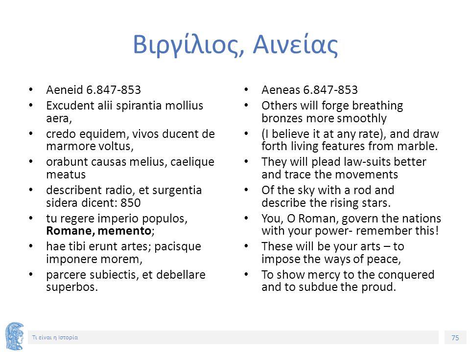 75 Τι είναι η Ιστορία Βιργίλιος, Αινείας Aeneid 6.847-853 Excudent alii spirantia mollius aera, credo equidem, vivos ducent de marmore voltus, orabunt