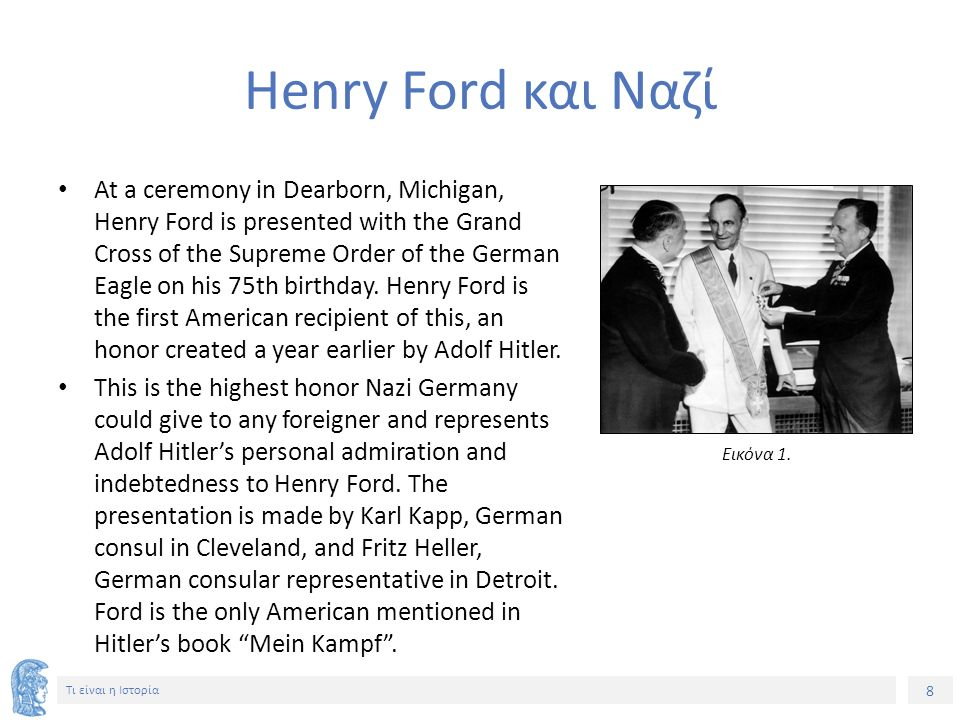 8 Τι είναι η Ιστορία Henry Ford και Ναζί At a ceremony in Dearborn, Michigan, Henry Ford is presented with the Grand Cross of the Supreme Order of the German Eagle on his 75th birthday.