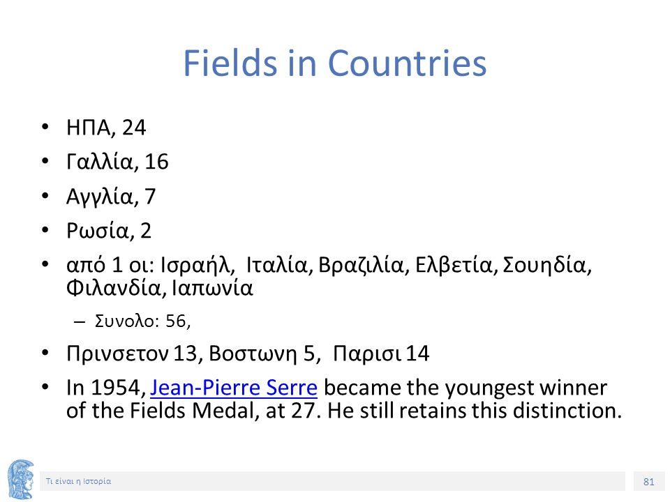 81 Τι είναι η Ιστορία Fields in Countries ΗΠΑ, 24 Γαλλία, 16 Αγγλία, 7 Ρωσία, 2 από 1 οι: Ισραήλ, Ιταλία, Βραζιλία, Ελβετία, Σουηδία, Φιλανδία, Ιαπωνία – Συνολο: 56, Πρινσετον 13, Βοστωνη 5, Παρισι 14 In 1954, Jean-Pierre Serre became the youngest winner of the Fields Medal, at 27.
