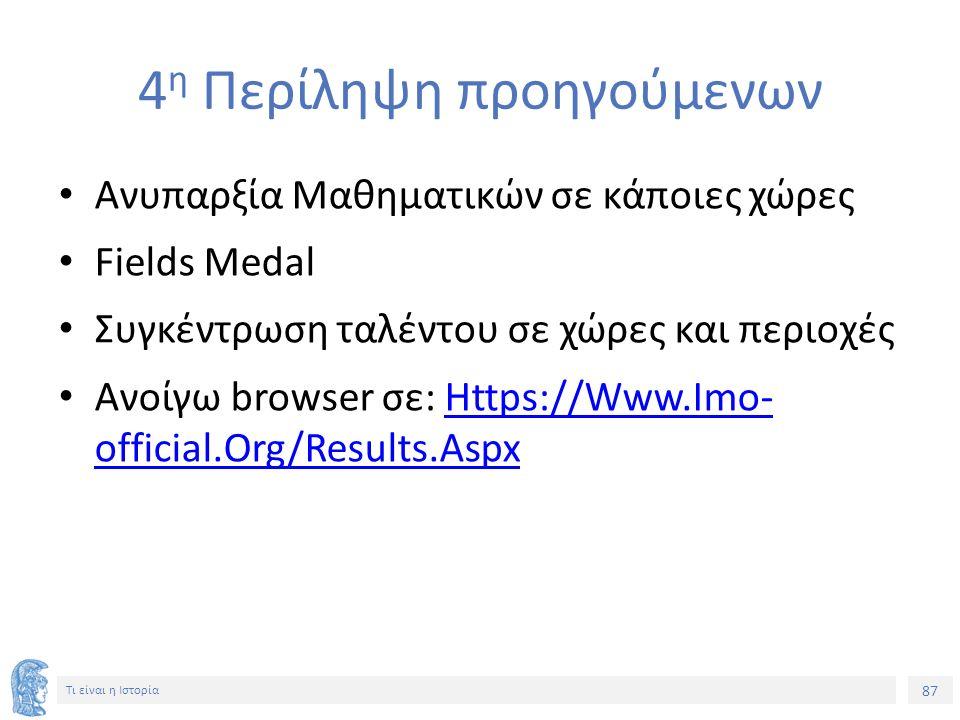 87 Τι είναι η Ιστορία 4 η Περίληψη προηγούμενων Ανυπαρξία Μαθηματικών σε κάποιες χώρες Fields Medal Συγκέντρωση ταλέντου σε χώρες και περιοχές Ανοίγω browser σε: Https://Www.Imo- official.Org/Results.AspxHttps://Www.Imo- official.Org/Results.Aspx