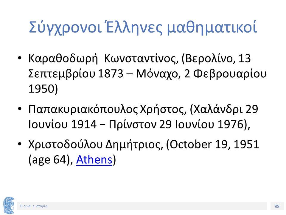 88 Τι είναι η Ιστορία Σύγχρονοι Έλληνες μαθηματικοί Καραθοδωρή Κωνσταντίνος, (Βερολίνο, 13 Σεπτεμβρίου 1873 – Μόναχο, 2 Φεβρουαρίου 1950) Παπακυριακόπ