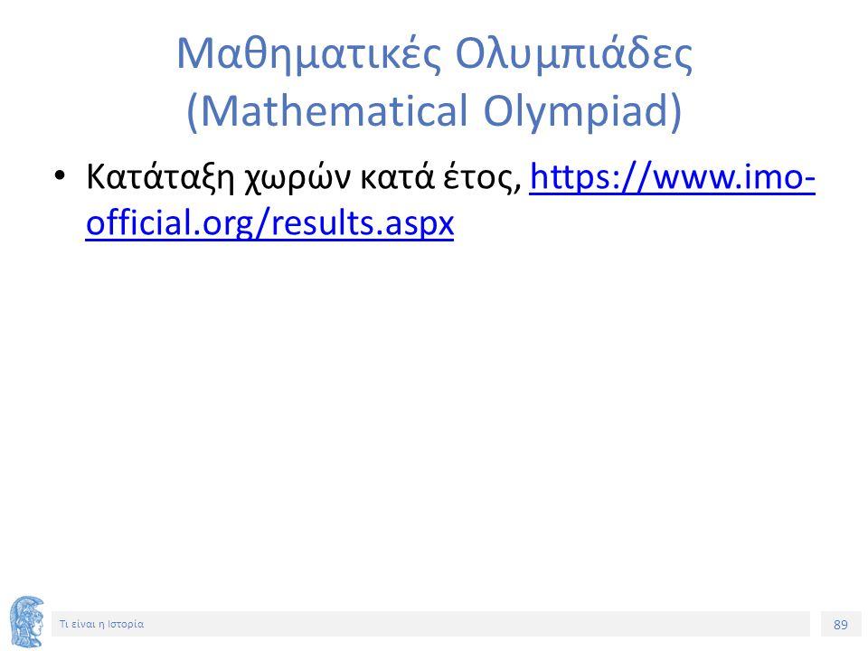 89 Τι είναι η Ιστορία Μαθηματικές Ολυμπιάδες (Mathematical Olympiad) Κατάταξη χωρών κατά έτος, https://www.imo- official.org/results.aspxhttps://www.i