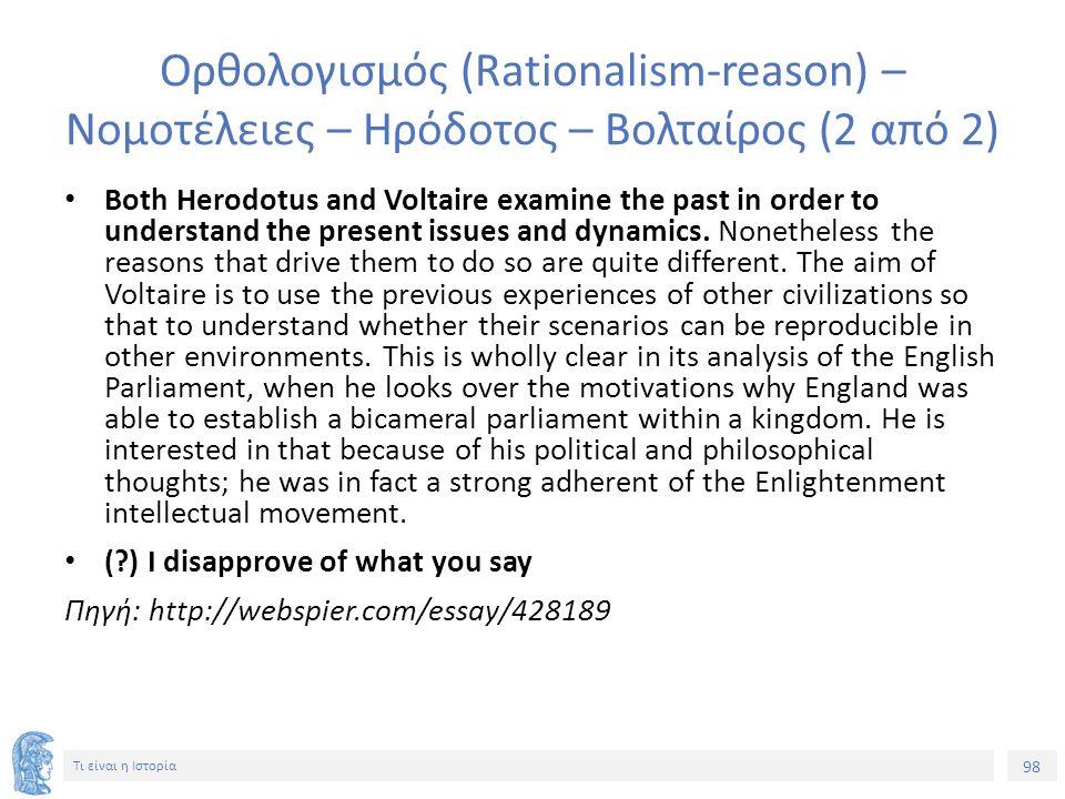 98 Τι είναι η Ιστορία Ορθολογισμός (Rationalism-reason) – Νομοτέλειες – Ηρόδοτος – Βολταίρος (2 από 2) Both Herodotus and Voltaire examine the past in order to understand the present issues and dynamics.