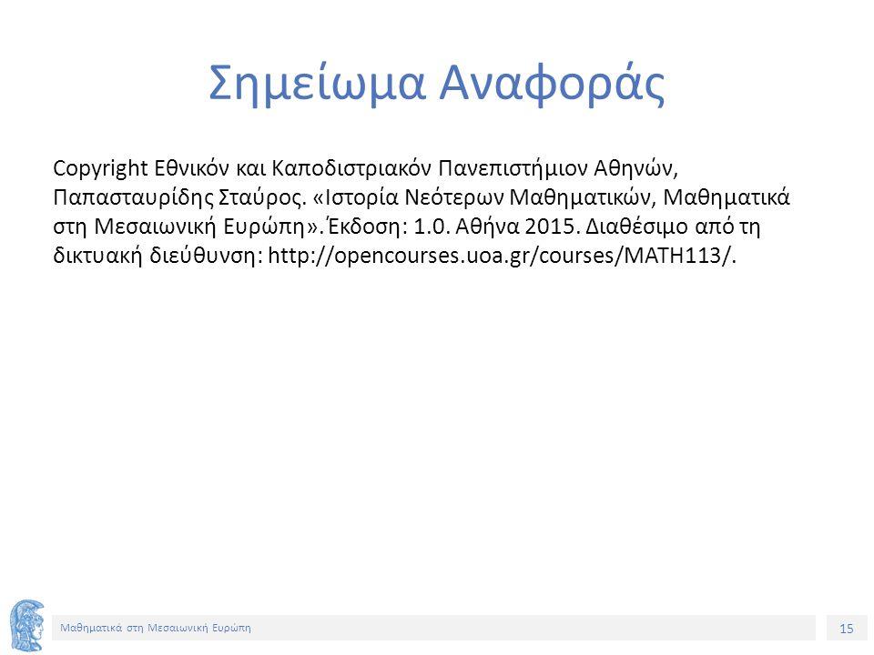 15 Μαθηματικά στη Μεσαιωνική Ευρώπη Σημείωμα Αναφοράς Copyright Εθνικόν και Καποδιστριακόν Πανεπιστήμιον Αθηνών, Παπασταυρίδης Σταύρος.