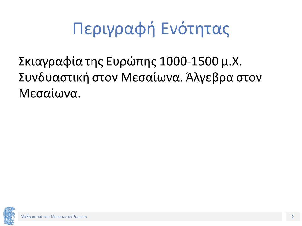 2 Μαθηματικά στη Μεσαιωνική Ευρώπη Περιγραφή Ενότητας Σκιαγραφία της Ευρώπης 1000-1500 μ.Χ. Συνδυαστική στον Μεσαίωνα. Άλγεβρα στον Μεσαίωνα.