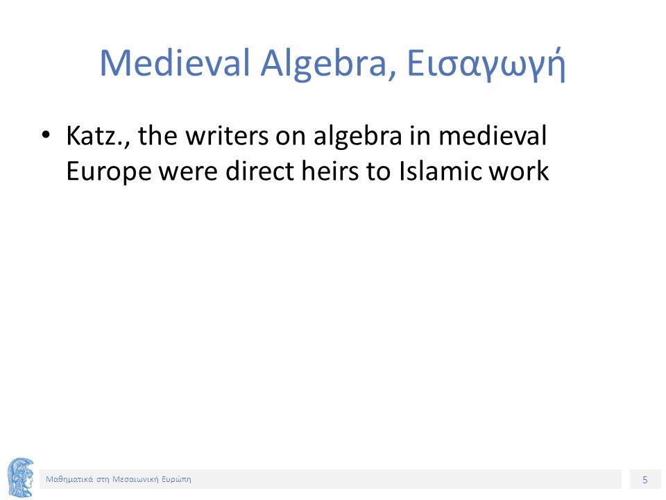 5 Μαθηματικά στη Μεσαιωνική Ευρώπη Medieval Algebra, Εισαγωγή Katz., the writers on algebra in medieval Europe were direct heirs to Islamic work
