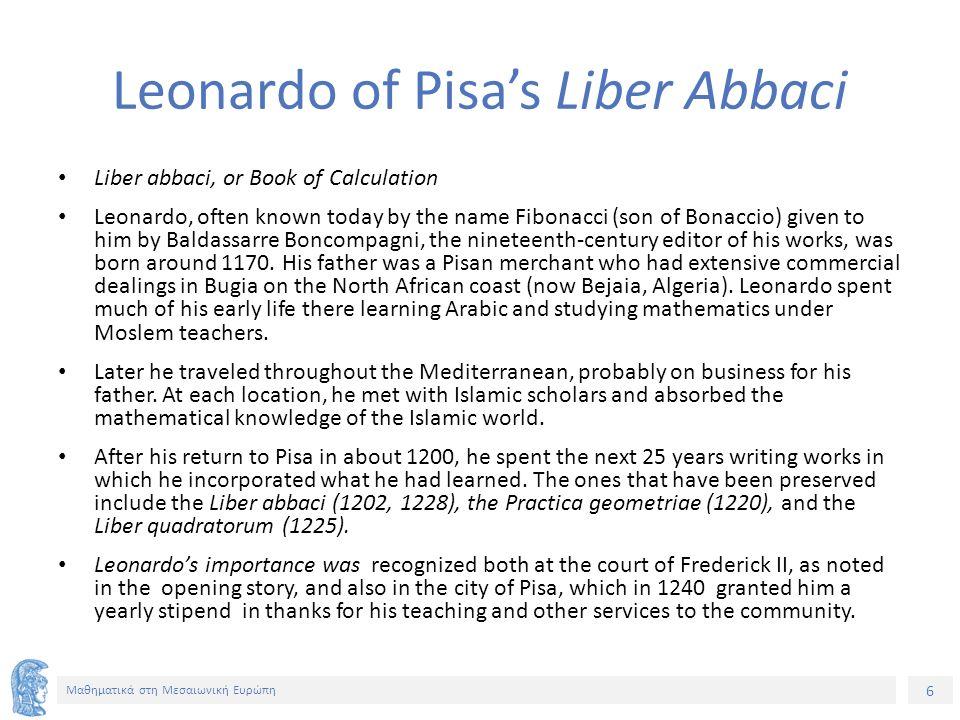6 Μαθηματικά στη Μεσαιωνική Ευρώπη Leonardo of Pisa's Liber Abbaci Liber abbaci, or Book of Calculation Leonardo, often known today by the name Fibona