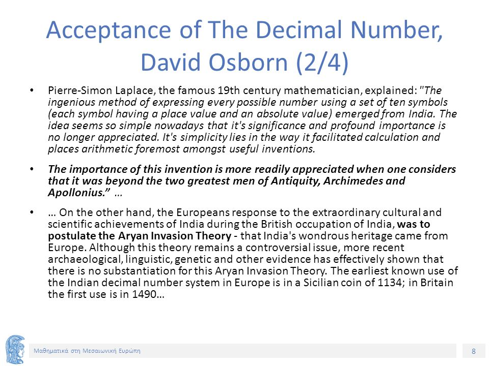 8 Μαθηματικά στη Μεσαιωνική Ευρώπη Acceptance of The Decimal Number, David Osborn (2/4) Pierre-Simon Laplace, the famous 19th century mathematician, explained: The ingenious method of expressing every possible number using a set of ten symbols (each symbol having a place value and an absolute value) emerged from India.