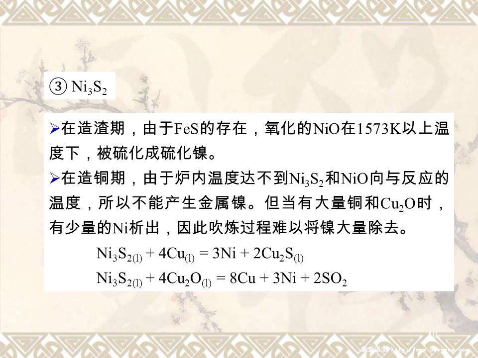 10 ③ Ni 3 S 2  在造渣期,由于 FeS 的存在,氧化的 NiO 在 1573K 以上温 度下,被硫化成硫化镍。  在造铜期,由于炉内温度达不到 Ni 3 S 2 和 NiO 向与反应的 温度,所以不能产生金属镍。但当有大量铜和 Cu 2 O 时, 有少量的 Ni 析出,因此吹炼过程难以将镍大量除去。 Ni 3 S 2(l) + 4Cu (l) = 3Ni + 2Cu 2 S (l) Ni 3 S 2(l) + 4Cu 2 O (l) = 8Cu + 3Ni + 2SO 2
