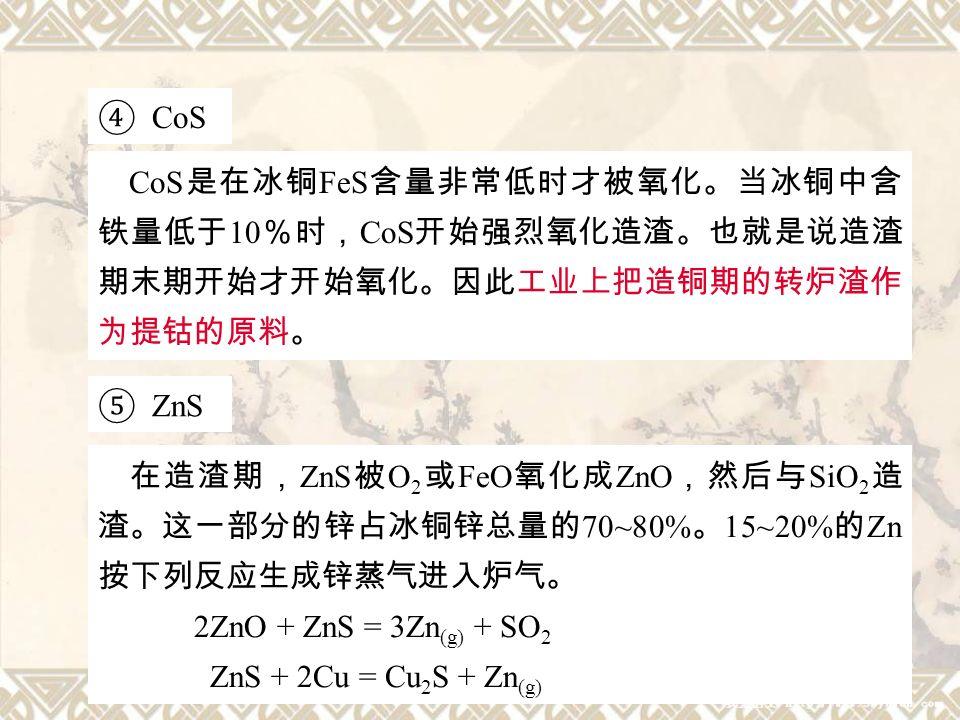 11 ④ CoS CoS 是在冰铜 FeS 含量非常低时才被氧化。当冰铜中含 铁量低于 10 %时, CoS 开始强烈氧化造渣。也就是说造渣 期末期开始才开始氧化。因此工业上把造铜期的转炉渣作 为提钴的原料。 ⑤ ZnS 在造渣期, ZnS 被 O 2 或 FeO 氧化成 ZnO ,然后与 SiO 2 造 渣。这一部分的锌占冰铜锌总量的 70~80% 。 15~20% 的 Zn 按下列反应生成锌蒸气进入炉气。 2ZnO + ZnS = 3Zn (g) + SO 2 ZnS + 2Cu = Cu 2 S + Zn (g)