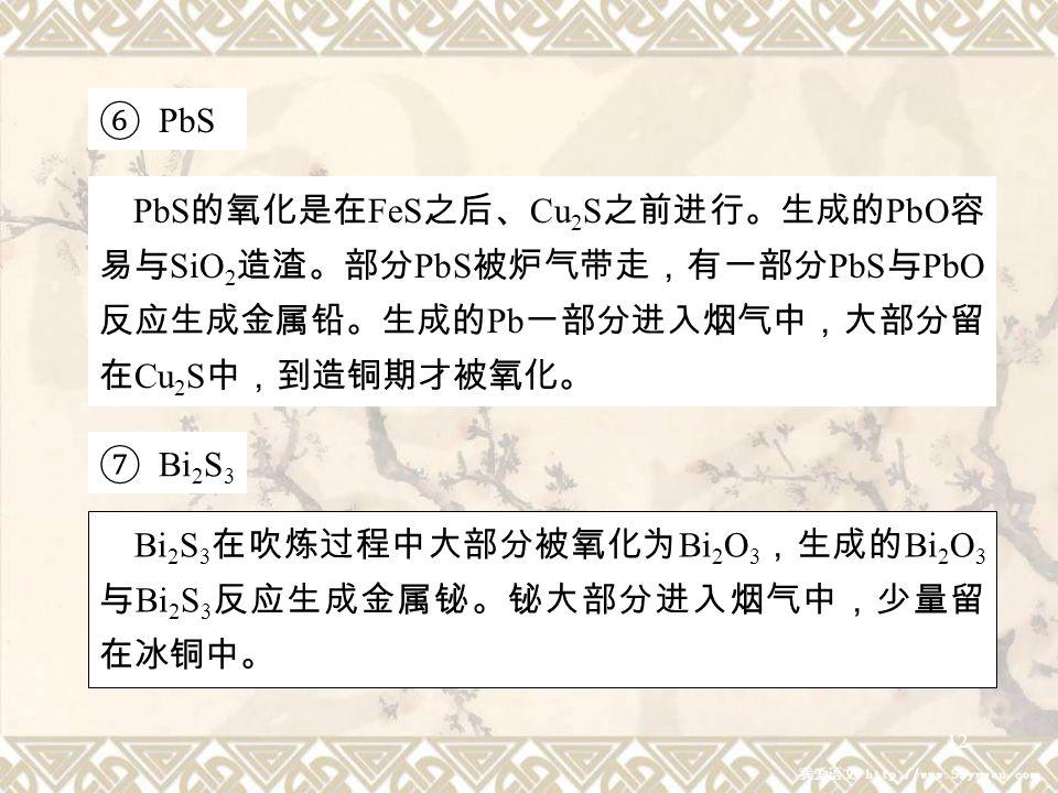 12 ⑥ PbS PbS 的氧化是在 FeS 之后、 Cu 2 S 之前进行。生成的 PbO 容 易与 SiO 2 造渣。部分 PbS 被炉气带走,有一部分 PbS 与 PbO 反应生成金属铅。生成的 Pb 一部分进入烟气中,大部分留 在 Cu 2 S 中,到造铜期才被氧化。 ⑦ Bi 2 S 3 Bi 2 S 3 在吹炼过程中大部分被氧化为 Bi 2 O 3 ,生成的 Bi 2 O 3 与 Bi 2 S 3 反应生成金属铋。铋大部分进入烟气中,少量留 在冰铜中。