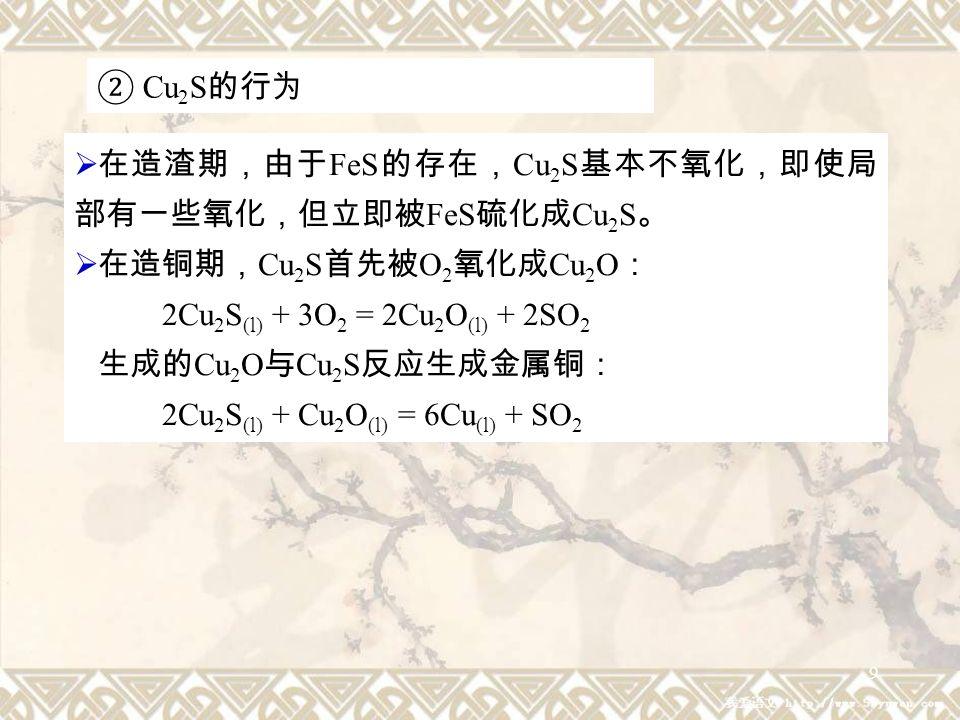 9 ② Cu 2 S 的行为  在造渣期,由于 FeS 的存在, Cu 2 S 基本不氧化,即使局 部有一些氧化,但立即被 FeS 硫化成 Cu 2 S 。  在造铜期, Cu 2 S 首先被 O 2 氧化成 Cu 2 O : 2Cu 2 S (l) + 3O 2 = 2Cu 2 O (l) + 2SO 2 生成的 Cu 2 O 与 Cu 2 S 反应生成金属铜: 2Cu 2 S (l) + Cu 2 O (l) = 6Cu (l) + SO 2