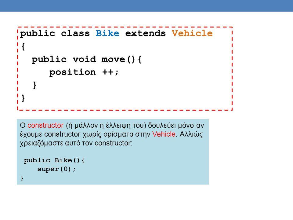 public class Bike extends Vehicle { public void move(){ position ++; } O constructor (ή μάλλον η έλλειψη του) δουλεύει μόνο αν έχουμε constructor χωρίς ορίσματα στην Vehicle.