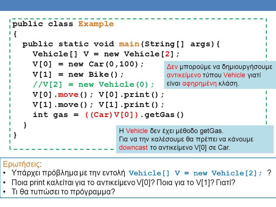 public class Example { public static void main(String[] args){ Vehicle[] V = new Vehicle[2]; V[0] = new Car(0,100); V[1] = new Bike(); //V[2] = new Vehicle(0); V[0].move(); V[0].print(); V[1].move(); V[1].print(); int gas = ((Car)V[0]).getGas() } Δεν μπορούμε να δημιουργήσουμε αντικείμενο τύπου Vehicle γιατί είναι αφηρημένη κλάση.