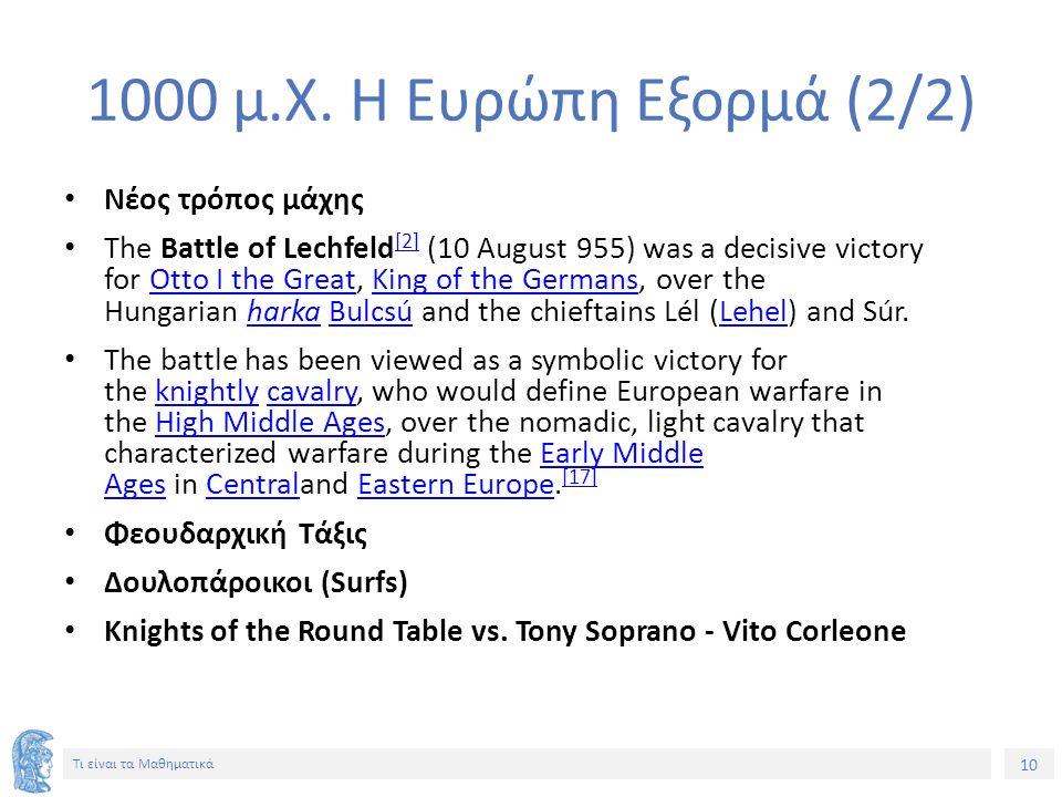10 Τι είναι τα Μαθηματικά 1000 μ.Χ. Η Ευρώπη Εξορμά (2/2) Νέος τρόπος μάχης The Battle of Lechfeld [2] (10 August 955) was a decisive victory for Otto
