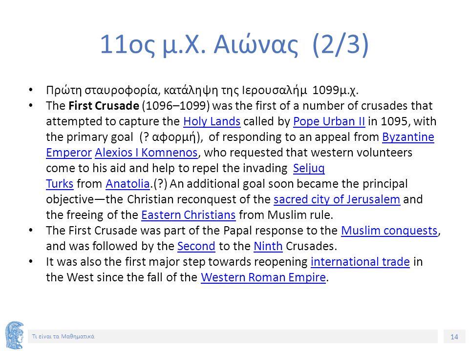 14 Τι είναι τα Μαθηματικά 11ος μ.Χ. Αιώνας (2/3) Πρώτη σταυροφορία, κατάληψη της Ιερουσαλήμ 1099μ.χ. The First Crusade (1096–1099) was the first of a