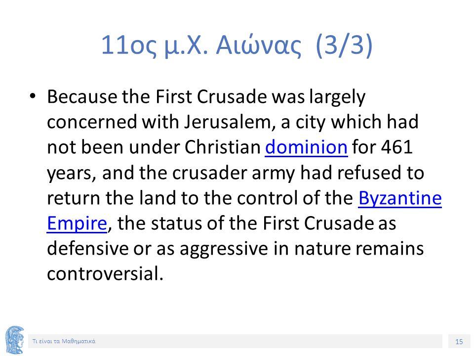 15 Τι είναι τα Μαθηματικά 11ος μ.Χ. Αιώνας (3/3) Because the First Crusade was largely concerned with Jerusalem, a city which had not been under Chris
