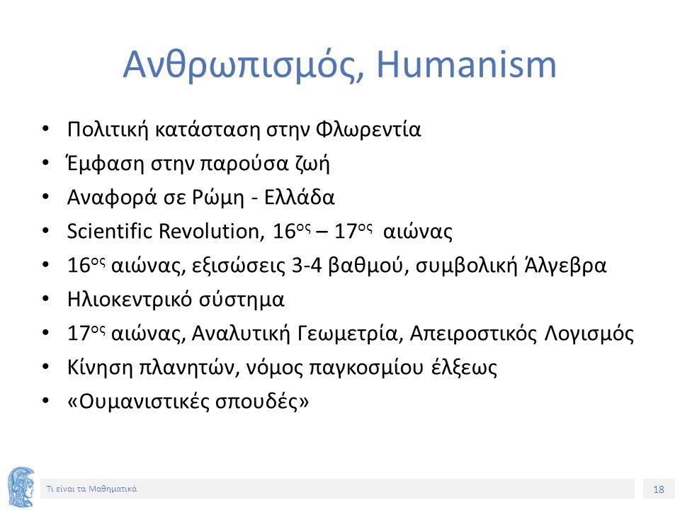 18 Τι είναι τα Μαθηματικά Ανθρωπισμός, Humanism Πολιτική κατάσταση στην Φλωρεντία Έμφαση στην παρούσα ζωή Αναφορά σε Ρώμη - Ελλάδα Scientific Revolution, 16 ος – 17 ος αιώνας 16 ος αιώνας, εξισώσεις 3-4 βαθμού, συμβολική Άλγεβρα Ηλιοκεντρικό σύστημα 17 ος αιώνας, Αναλυτική Γεωμετρία, Απειροστικός Λογισμός Κίνηση πλανητών, νόμος παγκοσμίου έλξεως «Ουμανιστικές σπουδές»