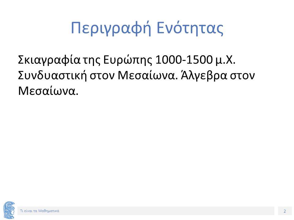 2 Τι είναι τα Μαθηματικά Περιγραφή Ενότητας Σκιαγραφία της Ευρώπης 1000-1500 μ.Χ. Συνδυαστική στον Μεσαίωνα. Άλγεβρα στον Μεσαίωνα.