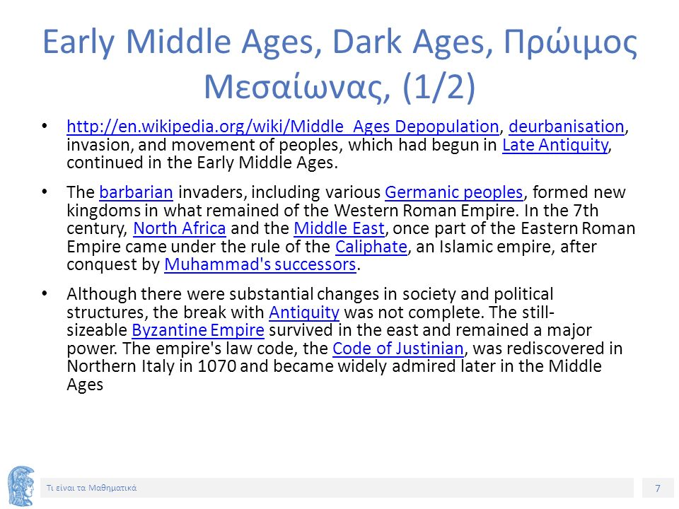 7 Τι είναι τα Μαθηματικά Early Middle Ages, Dark Ages, Πρώιμος Μεσαίωνας, (1/2) http://en.wikipedia.org/wiki/Middle_Ages Depopulation, deurbanisation, invasion, and movement of peoples, which had begun in Late Antiquity, continued in the Early Middle Ages.