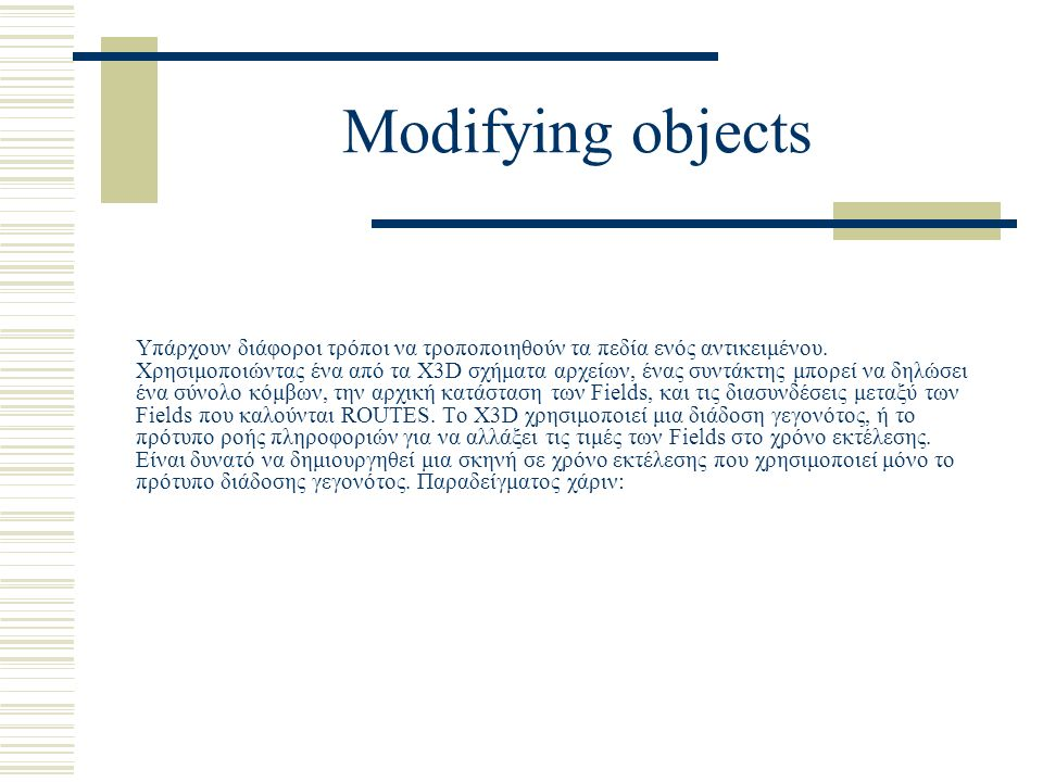Modifying objects Υπάρχουν διάφοροι τρόποι να τροποποιηθούν τα πεδία ενός αντικειμένου. Χρησιμοποιώντας ένα από τα X3D σχήματα αρχείων, ένας συντάκτης