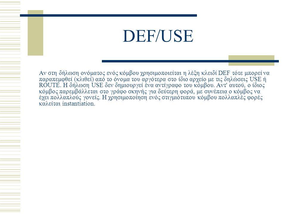 DEF/USE Αν στη δήλωση ονόματος ενός κόμβου χρησιμοποιείται η λέξη κλειδί DEF τότε μπορεί να παραπεμφθεί (κλιθεί) από το όνομα του αργότερα στο ίδιο αρχείο με τις δηλώσεις USE ή ROUTE.
