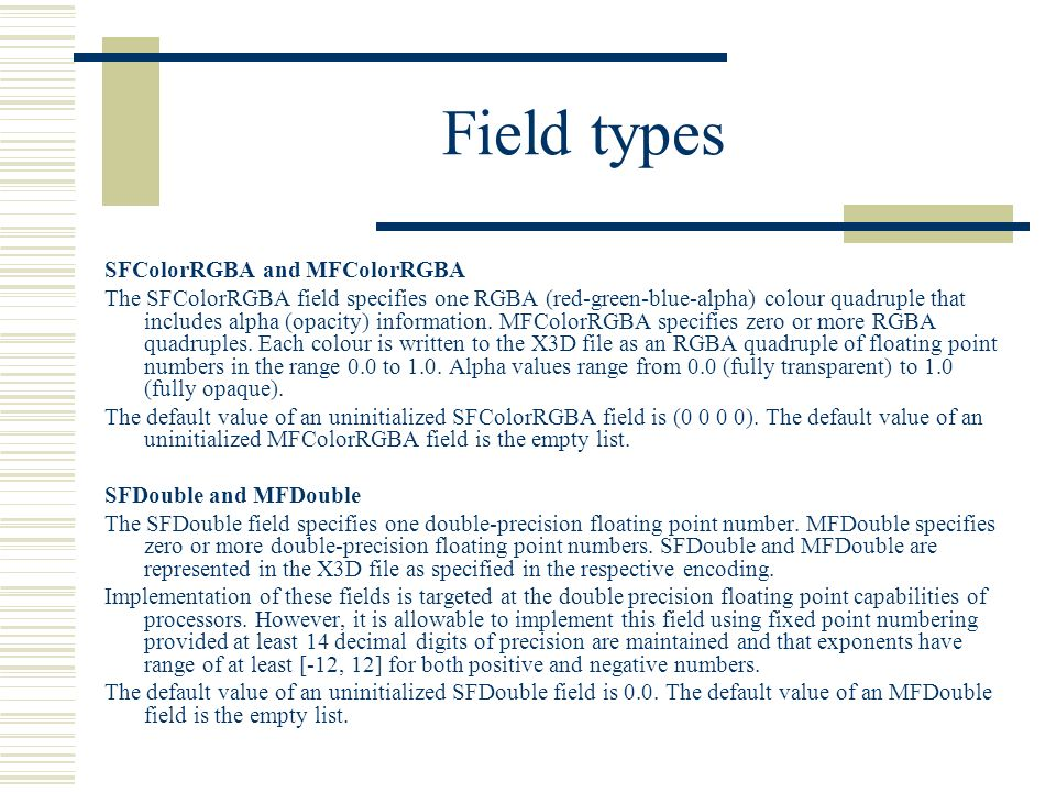 Field types SFColorRGBA and MFColorRGBA The SFColorRGBA field specifies one RGBA (red-green-blue-alpha) colour quadruple that includes alpha (opacity) information.