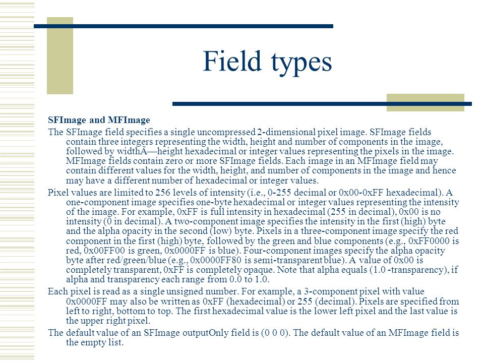 Field types SFImage and MFImage The SFImage field specifies a single uncompressed 2-dimensional pixel image.