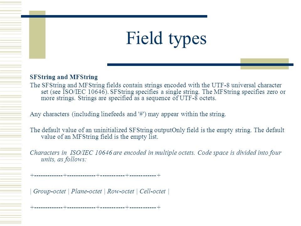 Field types SFString and MFString The SFString and MFString fields contain strings encoded with the UTF-8 universal character set (see ISO/IEC 10646).