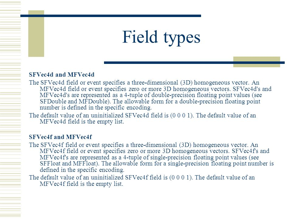 Field types SFVec4d and MFVec4d The SFVec4d field or event specifies a three-dimensional (3D) homogeneous vector.
