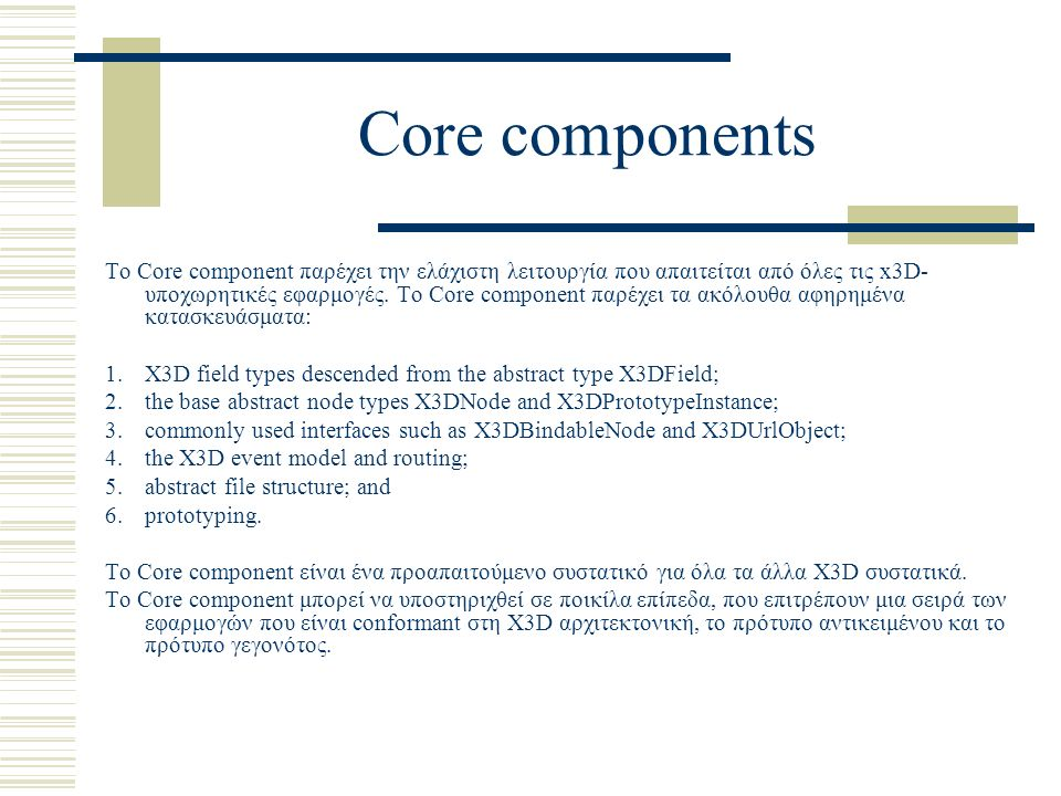 Core components Το Core component παρέχει την ελάχιστη λειτουργία που απαιτείται από όλες τις x3D- υποχωρητικές εφαρμογές.