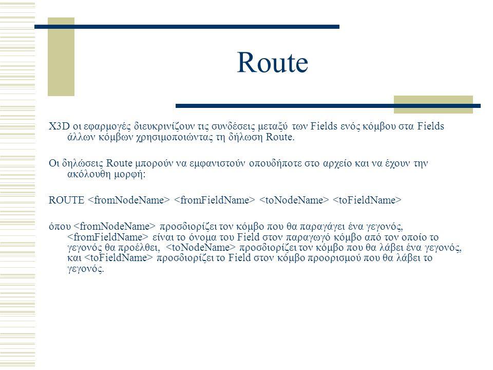 Route X3D οι εφαρμογές διευκρινίζουν τις συνδέσεις μεταξύ των Fields ενός κόμβου στα Fields άλλων κόμβων χρησιμοποιώντας τη δήλωση Route. Οι δηλώσεις