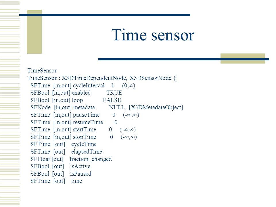 Time sensor TimeSensor TimeSensor : X3DTimeDependentNode, X3DSensorNode { SFTime [in,out] cycleInterval 1 (0,∞) SFBool [in,out] enabled TRUE SFBool [in,out] loop FALSE SFNode [in,out] metadata NULL [X3DMetadataObject] SFTime [in,out] pauseTime 0 (-∞,∞) SFTime [in,out] resumeTime 0 SFTime [in,out] startTime 0 (-∞,∞) SFTime [in,out] stopTime 0 (-∞,∞) SFTime [out] cycleTime SFTime [out] elapsedTime SFFloat [out] fraction_changed SFBool [out] isActive SFBool [out] isPaused SFTime [out] time