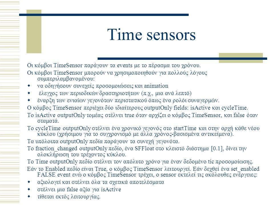 Time sensors Οι κόμβοι TimeSensor παράγουν τα events με το πέρασμα του χρόνου. Οι κόμβοι TimeSensor μπορούν να χρησιμοποιηθούν για πολλούς λόγους συμπ
