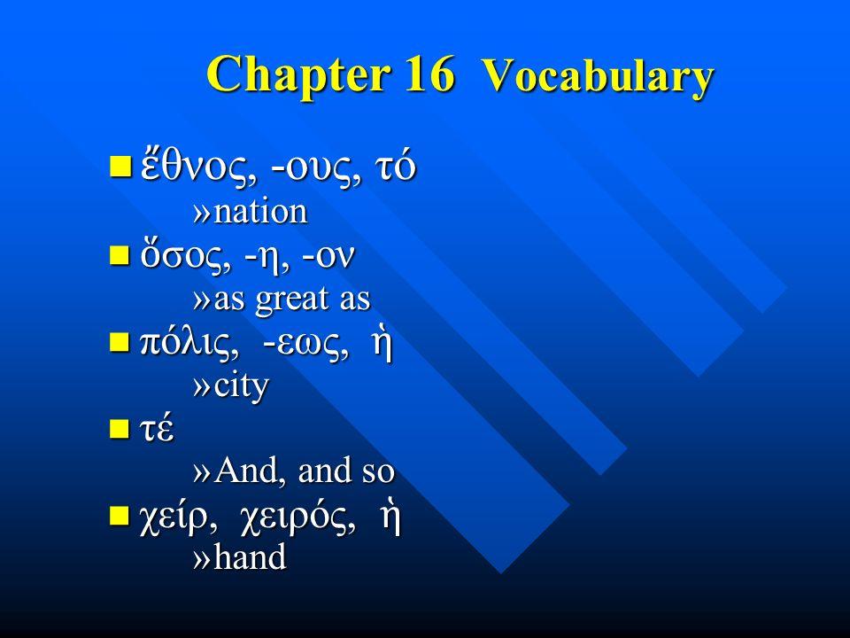 Chapter 16 Vocabulary ἔ θνος, -ους, τό ἔ θνος, -ους, τό »nation ὅ σος, -η, -ον ὅ σος, -η, -ον »as great as πόλις, -εως, ἡ πόλις, -εως, ἡ »city τέ τέ »And, and so χείρ, χειρός, ἡ χείρ, χειρός, ἡ »hand