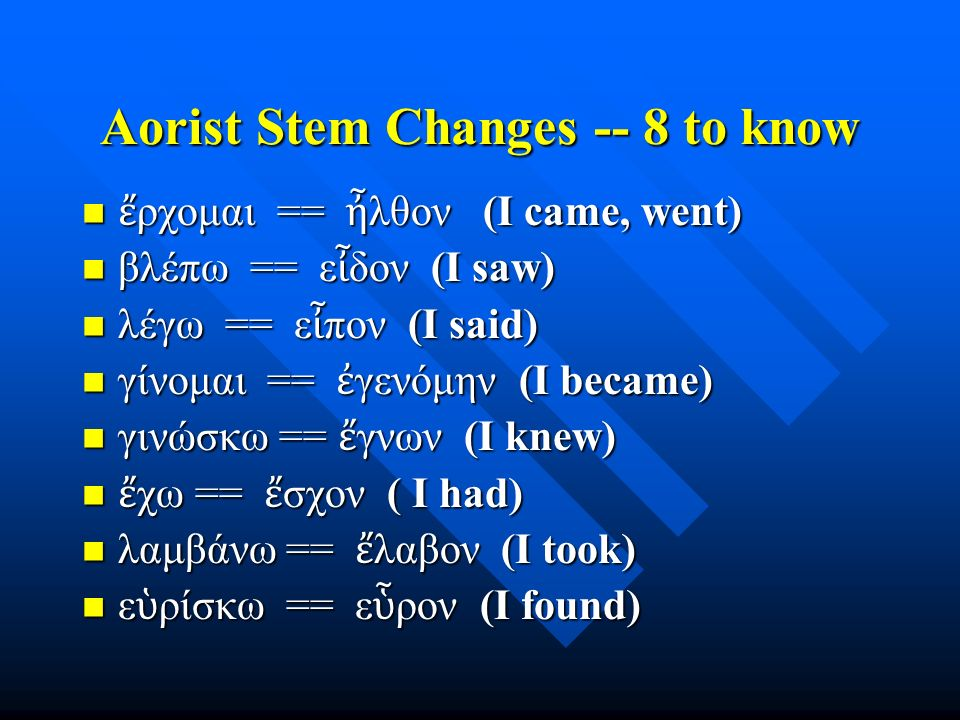 Aorist Stem Changes -- 8 to know ἔ ρχομαι == ἦ λθον (I came, went) ἔ ρχομαι == ἦ λθον (I came, went) βλέπω == ε ἶ δον (I saw) βλέπω == ε ἶ δον (I saw)