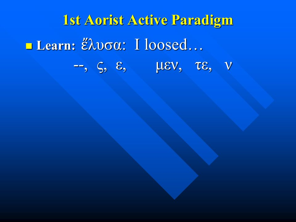 1st Aorist Active Paradigm Learn: ἔ λυσα: I loosed… --, ς, ε, μεν, τε, ν Learn: ἔ λυσα: I loosed… --, ς, ε, μεν, τε, ν