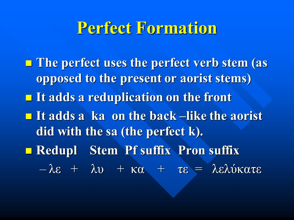 Perfect Formation The perfect uses the perfect verb stem (as opposed to the present or aorist stems) The perfect uses the perfect verb stem (as opposed to the present or aorist stems) It adds a reduplication on the front It adds a reduplication on the front It adds a ka on the back –like the aorist did with the sa (the perfect k).