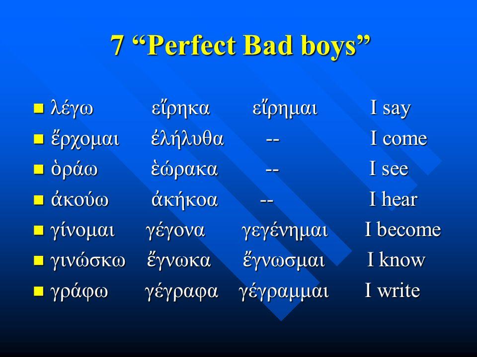 7 Perfect Bad boys λέγω ε ἴ ρηκα ε ἴ ρημαι I say λέγω ε ἴ ρηκα ε ἴ ρημαι I say ἔ ρχομαι ἐ λήλυθα -- I come ἔ ρχομαι ἐ λήλυθα -- I come ὁ ράω ἑ ώρακα -- I see ὁ ράω ἑ ώρακα -- I see ἀ κούω ἀ κήκοα -- I hear ἀ κούω ἀ κήκοα -- I hear γίνομαι γέγονα γεγένημαι I become γίνομαι γέγονα γεγένημαι I become γινώσκω ἔ γνωκα ἔ γνωσμαι I know γινώσκω ἔ γνωκα ἔ γνωσμαι I know γράφω γέγραφα γέγραμμαι I write γράφω γέγραφα γέγραμμαι I write