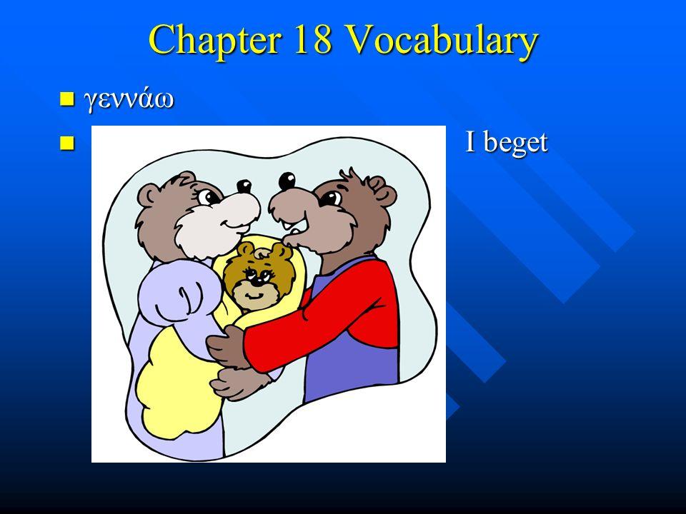 Chapter 18 Vocabulary γεννάω γεννάω I beget I beget