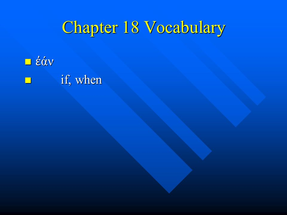 Chapter 18 Vocabulary ἐ άν ἐ άν if, when if, when