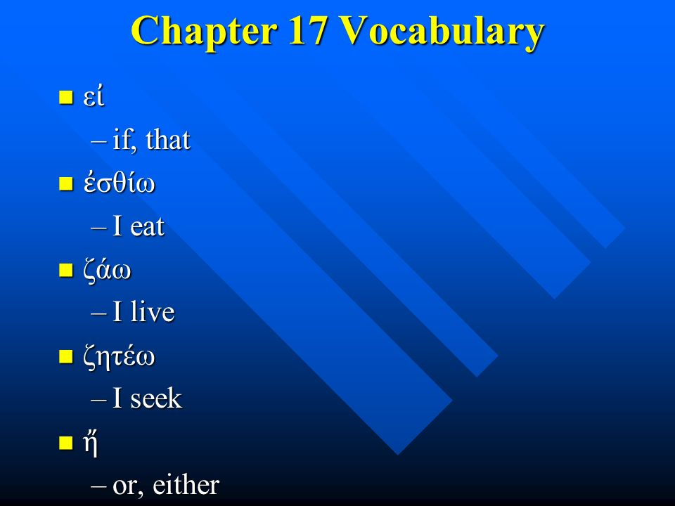 Chapter 17 Vocabulary ε ἰ ε ἰ –if, that ἐ σθίω ἐ σθίω –I eat ζάω ζάω –I live ζητέω ζητέω –I seek ἤ –or, either