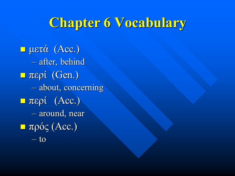 Chapter 6 Vocabulary μετά (Acc.) μετά (Acc.) –after, behind περί (Gen.) περί (Gen.) –about, concerning περί (Acc.) περί (Acc.) –around, near πρός (Acc.) πρός (Acc.) –to