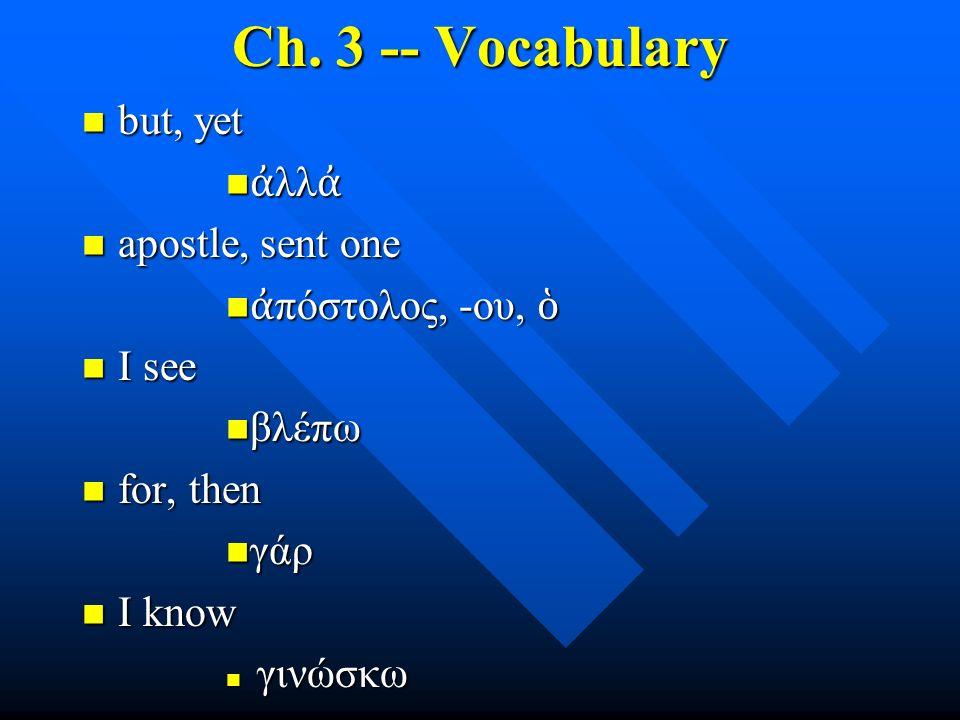 Ch. 3 -- Vocabulary but, yet but, yet ἀ λλ ἀ ἀ λλ ἀ apostle, sent one apostle, sent one ἀ πόστολος, -ου, ὁ ἀ πόστολος, -ου, ὁ I see I see βλέπω βλέπω