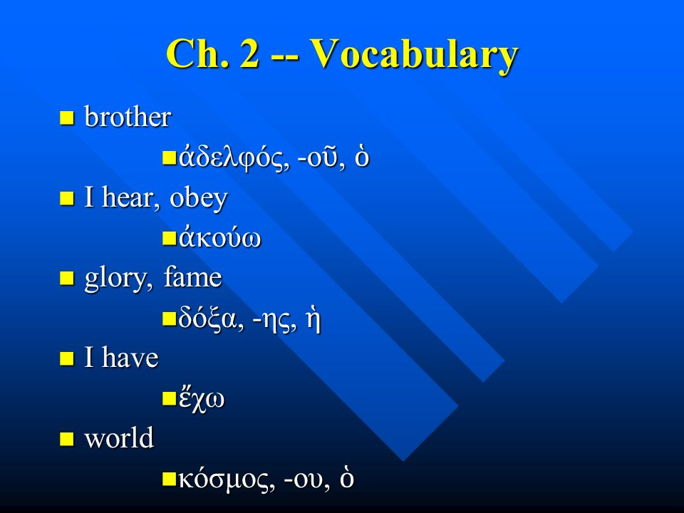 Ch. 2 -- Vocabulary brother brother ἀ δελφός, -ο ῦ, ὁ ἀ δελφός, -ο ῦ, ὁ I hear, obey I hear, obey ἀ κούω ἀ κούω glory, fame glory, fame δόξα, -ης, ἡ δ