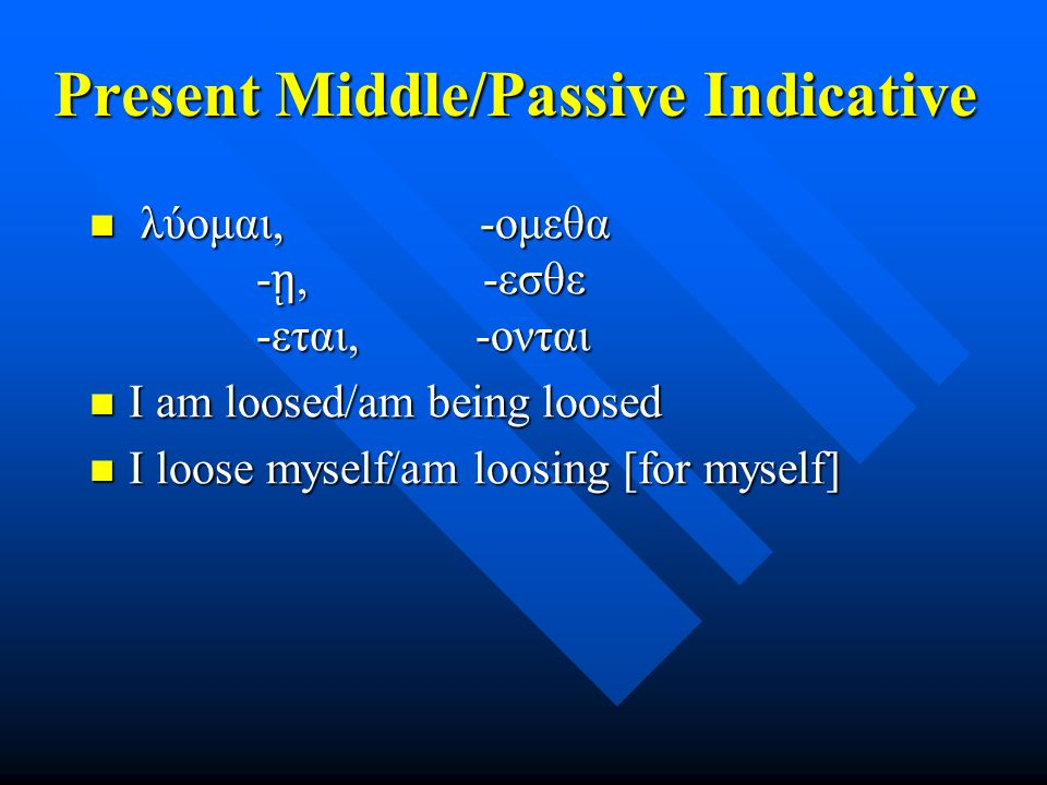 Present Middle/Passive Indicative λύομαι, -ομεθα - ῃ, -εσθε -εται, -ονται λύομαι, -ομεθα - ῃ, -εσθε -εται, -ονται I am loosed/am being loosed I am loosed/am being loosed I loose myself/am loosing [for myself] I loose myself/am loosing [for myself]