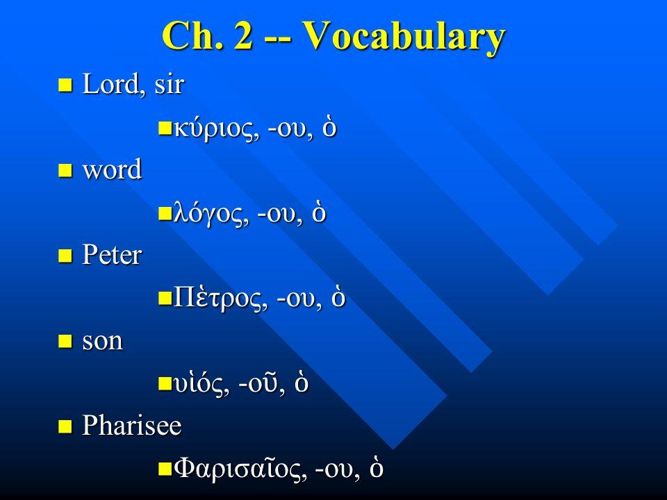 Ch. 2 -- Vocabulary Lord, sir Lord, sir κύριος, -ου, ὁ κύριος, -ου, ὁ word word λόγος, -ου, ὁ λόγος, -ου, ὁ Peter Peter Π ἑ τρος, -ου, ὁ Π ἑ τρος, -ου