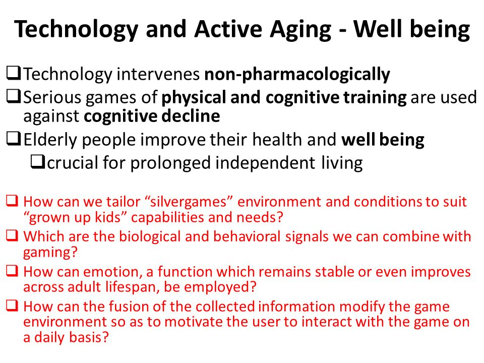 Prevention of Cognitive Decline  Cognitive decline is responsible for much of the Quality of Life deterioration in seniors  Non-pharmacological arsenal: – Physical exercise – Cognitive exercise  Proper training  neural plasticity changes  slow down or invert cognitive decline (Smith et al., 2009).